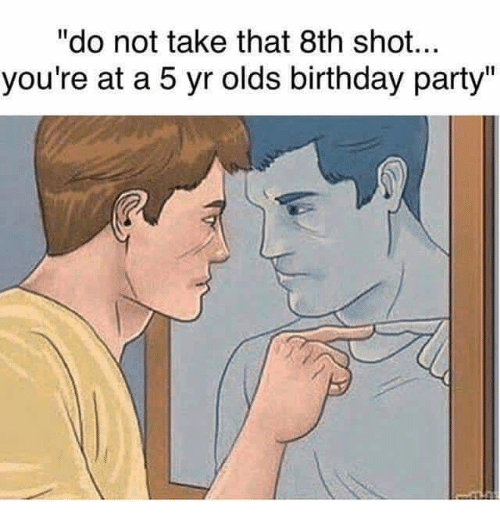 meme about going to 5 year old' birthday party and having mirror pep talk about not having that 8th shot