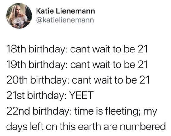 birthday meme about how you love getting older till like your 21st birthday