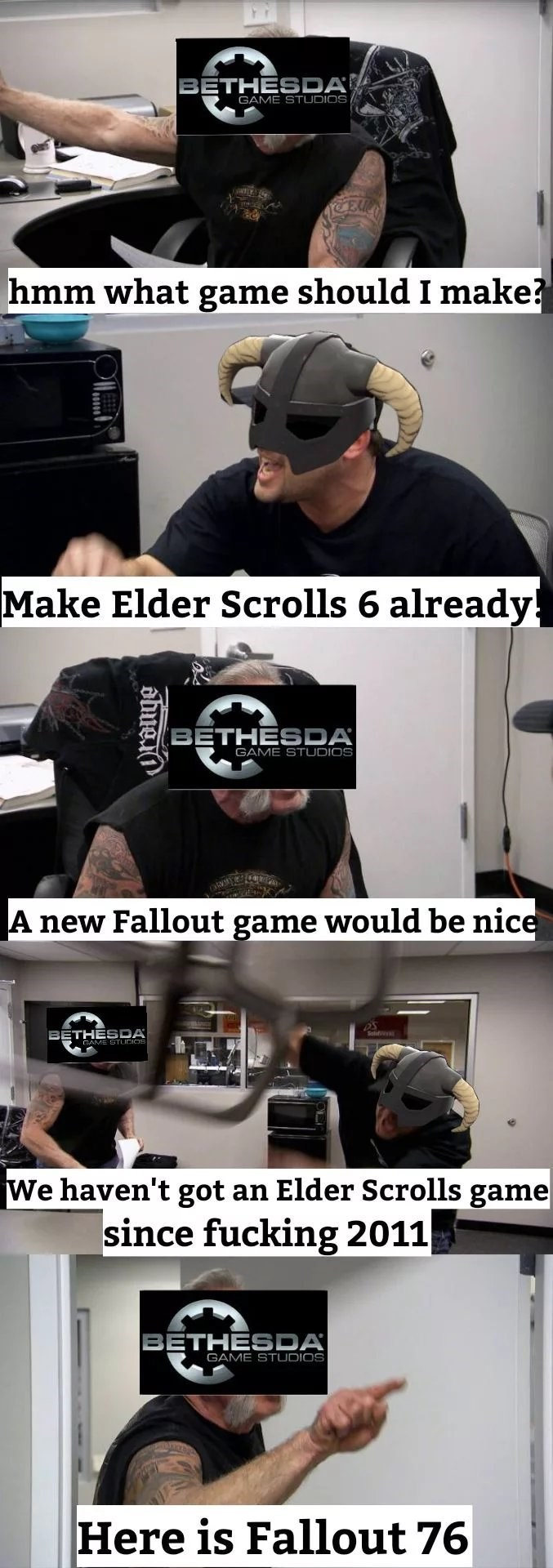 Helmet - BETHESDA GAME STUDIOS hmm what game should I make?? Make Elder Scrolls 6 already! BETHESDA GAME STUDIOS A new Fallout game would be nice BETHESDA We haven't got an Elder Scrolls game since fucking 2011 BETHESDA GAME STUDIOS Here is Fallout 76