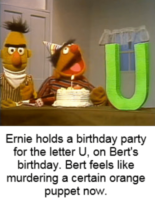 Birthday meme of Ernie throwing party for letter U's birthday and forgot Berts birthday