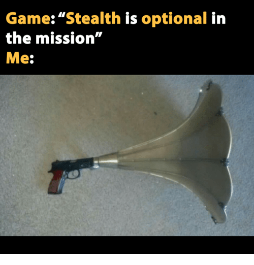 """Game: """"Stealth is optional in the mission"""" Me:"""
