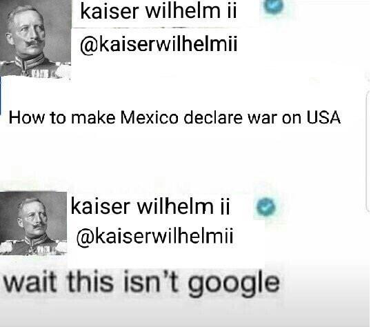 military meme - Text - kaiser wilhelm ii @kaiserwilhelmii How to make Mexico declare war on USA kaiser wilhelm ii @kaiserwilhelmii wait this isn't google