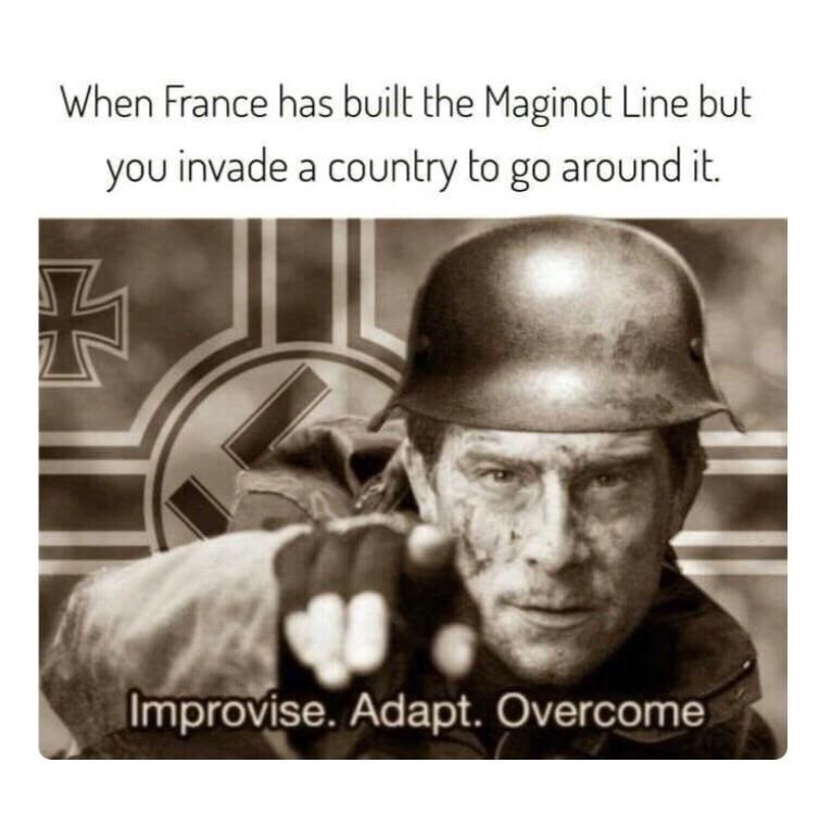military meme - Helmet - When France has built the Maginot Line but you invade a country to go around it. Improvise. Adapt. Overcome