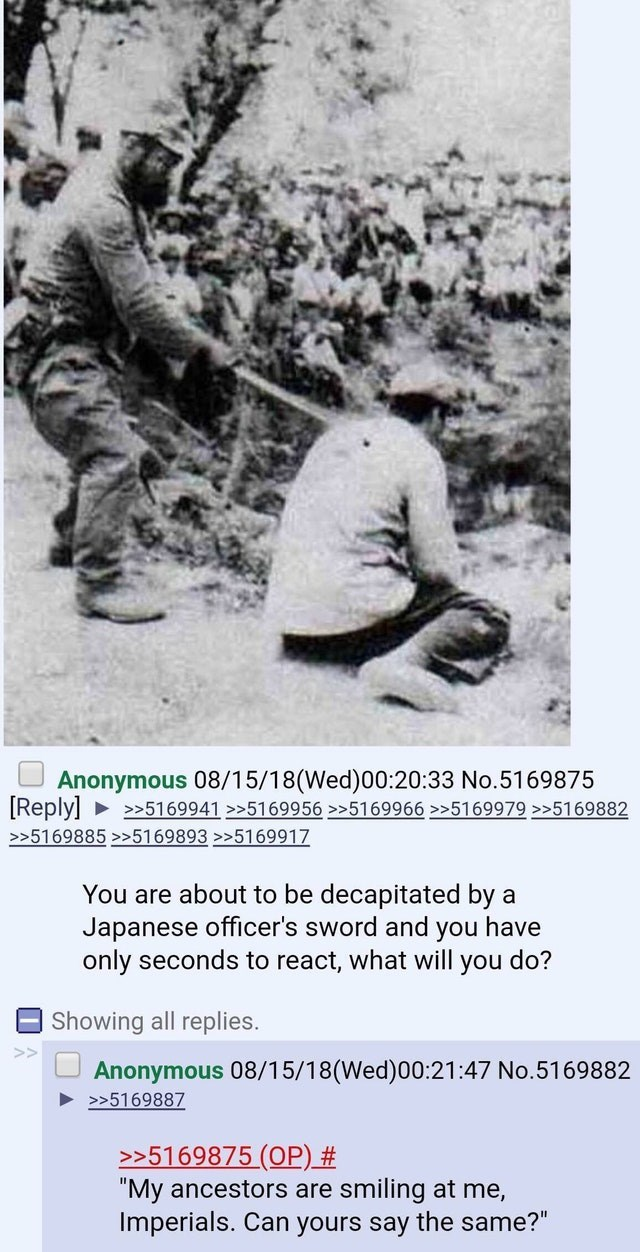 """military meme - Adaptation - Anonymous 08/15/18(Wed)00:20:33 No.5169875 5169941>>5169956>5169966 >>5169979 >>5169882 [Reply] >>5169885>>5169893>>5169917 You are about to be decapitated by Japanese officer's sword and you have only seconds to react, what will you do? Showing all replies. Anonymous 08/15/18(Wed)00:21:47 No.5169882 >5169887 >>5169875 (OP) # """"My ancestors are smiling at me, Imperials. Can yours say the same?"""""""