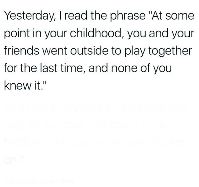 """Text - Yesterday, I read the phrase """"At some point in your childhood, you and your friends went outside to play together for the last time, and none of you knew it."""""""