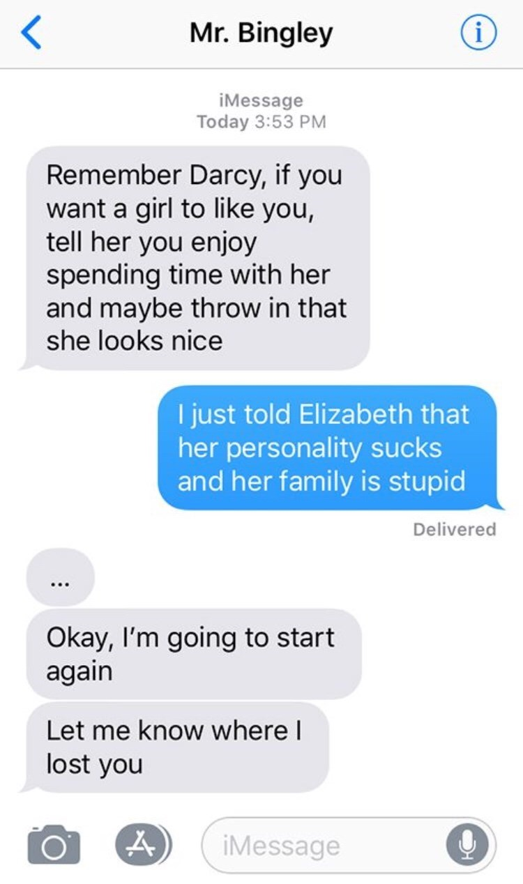 Text - Mr. Bingley i iMessage Today 3:53 PM Remember Darcy, if you want a girl to like you, tell her you enjoy spending time with her and maybe throw in that she looks nice I just told Elizabeth that her personality sucks and her family is stupid Delivered Okay, I'm going to start again Let me know where I lost you iMessage