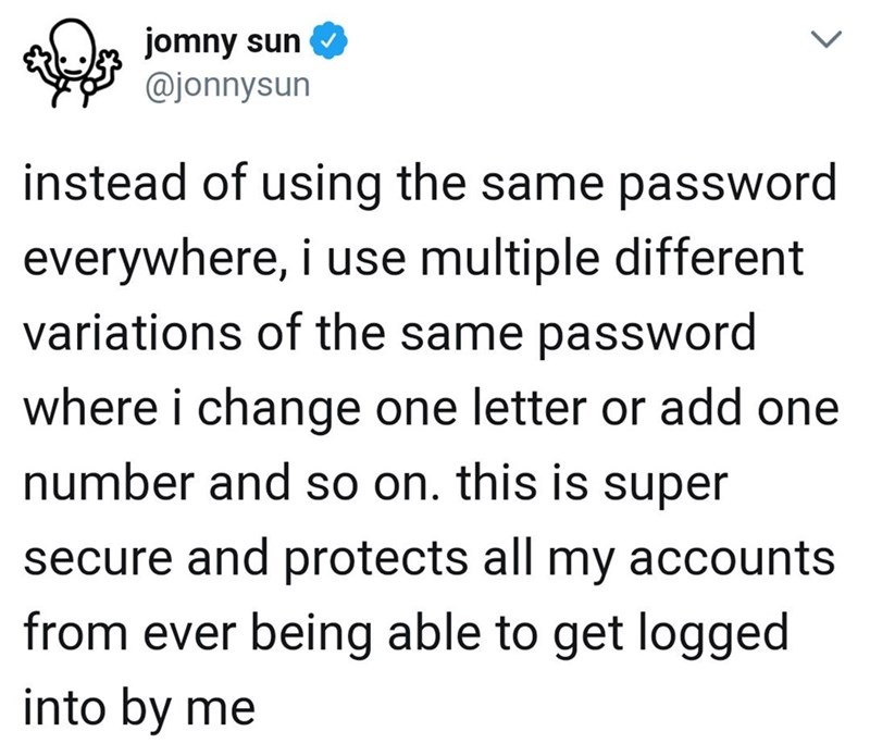 Text - jomny sun @jonnysun instead of using the same password everywhere, i use multiple different variations of the same password where i change one letter or add one number and so on. this is super secure and protects all my accounts from ever being able to get logged into by me