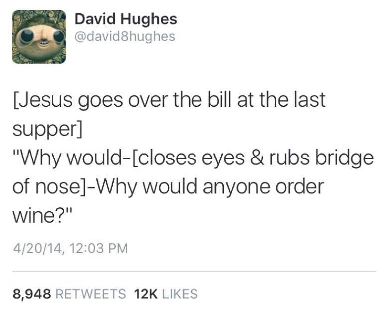 """Text - David Hughes @david8hughes [Jesus goes over the bill at the last supper] """"Why would-[closes eyes & rubs bridge of nose]-Why would anyone order wine?"""" 4/20/14, 12:03 PM 8,948 RETWEETS 12K LIKES"""