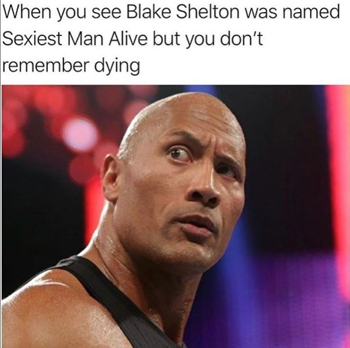 Chin - When you see Blake Shelton was named Sexiest Man Alive but you don't remember dying