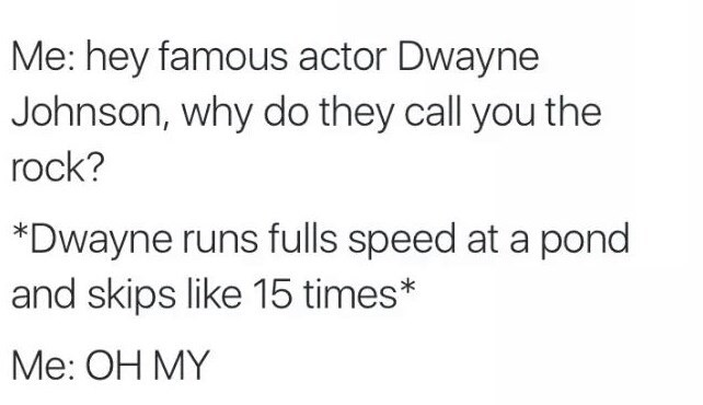 Text - Me: hey famous actor Dwayne Johnson, why do they call you the rock? *Dwayne runs fulls speed at a pond and skips like 15 times* Me: OH MY
