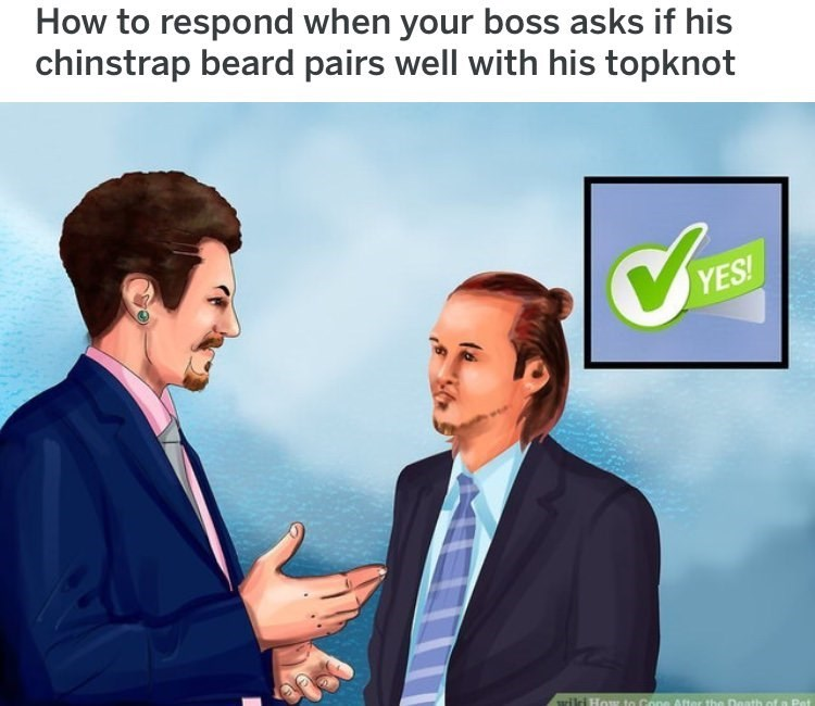 wikihow meme - Product - How to respond when your boss asks if his chinstrap beard pairs well with his topknot YES!