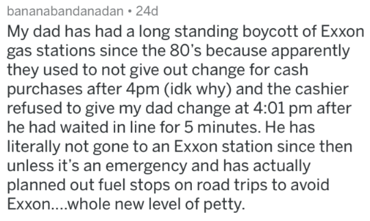 Text - bananabandanadan 24d My dad has had a long standing boycott of Exxon gas stations since the 80's because apparently they used to not give out change for cash purchases after 4pm (idk why) and the cashier refused to give my dad change at 4:01 pm after he had waited in line for 5 minutes. He has literally not gone to an Exxon station since then unless it's an emergency and has actually planned out fuel stops on road trips to avoid Exxon....whole new level of petty.