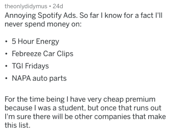 Text - theonlydidymus 24d Annoying Spotify Ads. So far I know for a fact I'l never spend money on: 5 Hour Energy Febreeze Car Clips TGI Fridays NAPA auto parts For the time being I have very cheap premium because I was a student, but once that runs out I'm sure there will be other companies that make this list.