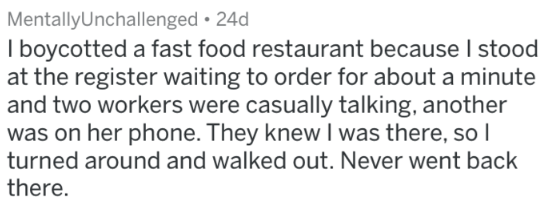 Text - MentallyUnchallenged 24d I boycotted a fast food restaurant because I stood at the register waiting to order for about a minute and two workers were casually talking, another was on her phone. They knew I was there, sol turned around and walked out. Never went back there.