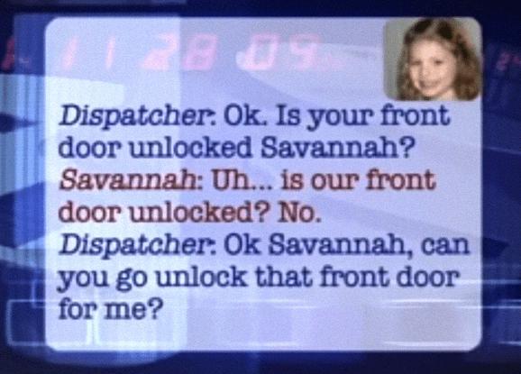 Text - 5 BE Dispatcher: Ok. Is your front door unlocked Savannah? Savannah: Uh... is our front door unlocked? No. Dispatcher: Ok Savannah, can you go unlock that front door for me?