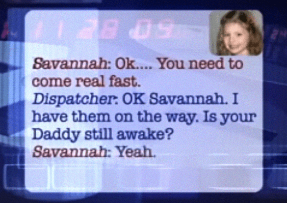Text - T 2809 Savannah: Ok.... You need to come real fast. Dispatcher: OK Savannah. I have them on the way. Is your Daddy still awake? Savannah: Yeah.