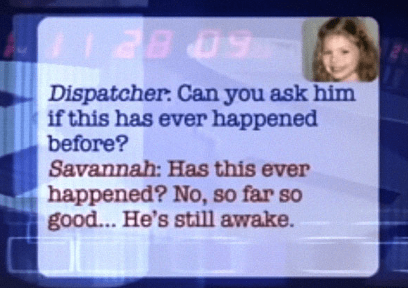 Text - Dispatcher: Can you ask him if this has ever happened before? Savannah: Has this ever happened? No, so far so good... He's still awake.