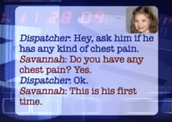 Text - Taads 5 BE Dispatcher: Hey, ask him if he has any kind of chest pain. Savannah: Do you have any chest pain? Yes. Dispatcher: Ok. Savannah: This is his first time.