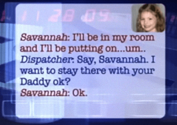 Text - -50 BE Savannah: I'll be in my room and I'll be putting on...um. Dispatcher: Say, Savannah. I want to stay there with your Daddy ok? Savannah: Ok