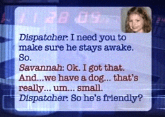 Text - Dispatcher: I need you to make sure he stays awake. So. Savannah: Ok. I got that. And...we have a dog... that's really... um... small. Dispatcher: So he's friendly?