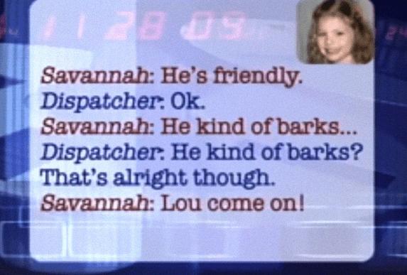 Text - 5P BE Savannah: He's friendly. Dispatcher: Ok. Savannah: He kind of barks... Dispatcher: He kind of barks? That's alright though. Savannah: Lou come on!