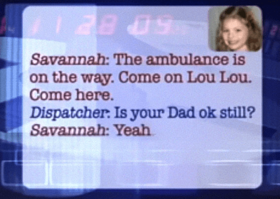 Text - 5 BE Savannah: The ambulance is on the way. Come on Lou Lou. Come here. Dispatcher. Is your Dad ok still? Savannah: Yeah