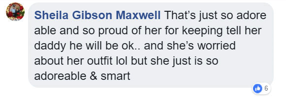 Text - Sheila Gibson Maxwell That's just so adore able and so proud of her for keeping tell her daddy he will be ok.. and she's worried about her outfit lol but she just is so adoreable & smart 6