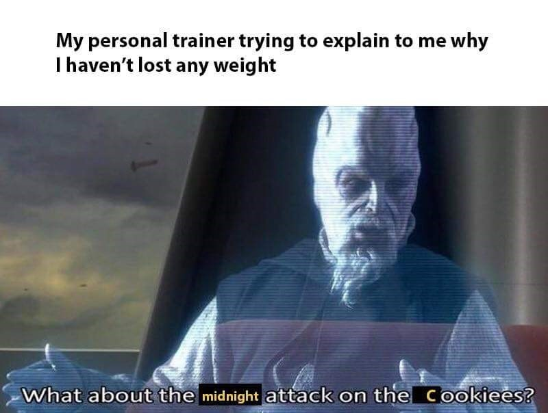 "Star Wars meme where the character is saying, ""What about the midnight attack on the cookies?"" Under the caption, ""My personal trainer trying to explain to me why I haven't lost any weight"""