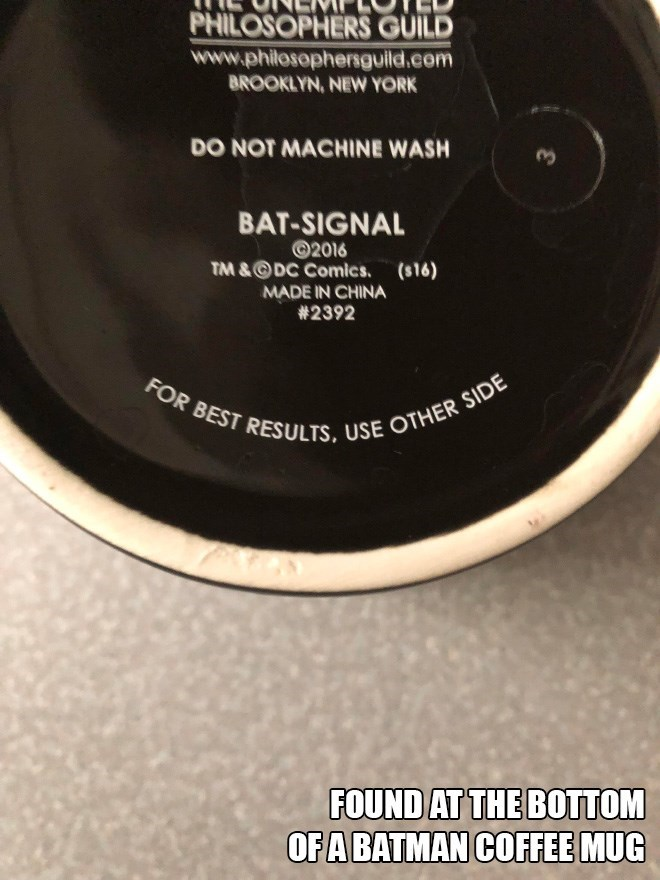Material property - PHILOSOPHERS GUILD www.philosophersguild.com BROOKLYN, NEW YORK DO NOT MACHINE WASH BAT-SIGNAL 2016 TM &DC Comics. (s16) MADE IN CHINA #2392 FOR BEST RESULTS, USE OTHER SIDE FOUND AT THE BOTTOM OFA BATMAN COFFEE MUG