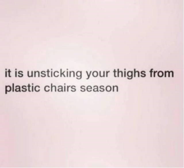Text - it is unsticking your thighs from plastic chairs season