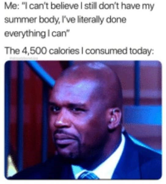 """Forehead - Me: """"I can't believe I still don't have my summer body,I've literally done everything I can"""" The 4,500 calories I consumed today:"""