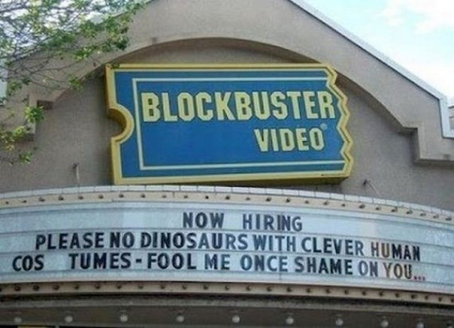 Signage - BLOCKBUSTER VIDEO NOW HIRING PLEASE NO DINOSAURS WITH CLEVER HUMAN COS TUMES-FOOL ME ONCE SHAME ON YOU.