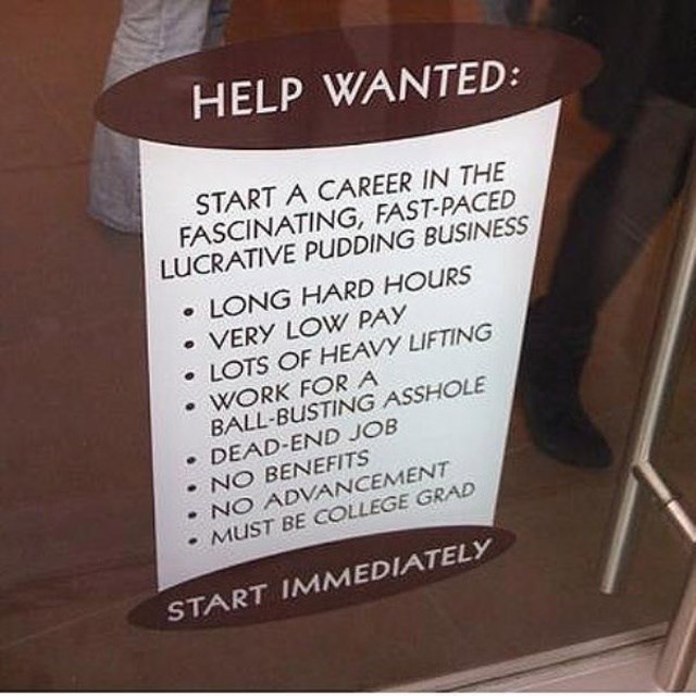 Text - HELP WANTED: START A CAREER IN THE FASCINATING, FAST-PACED LUCRATIVE PUDDING BUSINESS LONG HARD HOURS VERY LOW PAY LOTS OF HEAVY LIFTING WORK FORA BALL-BUSTING ASSHOLE DEAD-END JOB NO BENEFITS NO ADVANCEMENT MUST BE COLLEGE GRAD START IMMEDIATELY