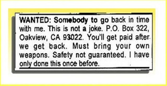 Text - WANTED: Somebody to go back in time with me. This is not a joke. P.O. Box 322, Oakview, CA 93022. You'll get paid after we get back. Must bring your own weapons. Safety not guaranteed. I have only done this once before.