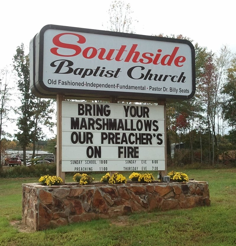 Sign - Southside Baptist Church Old Fashioned-Independent-Fundamental Pastor Dr. Billy Seats BRING YOUR MARSHMALLOWS OUR PREACHER'S ON FIRE SUNDAY EVE 6:00 SUNDAY SCHOOL 10:00 THURSDAY EVE 7:30 11:00 PREACHING