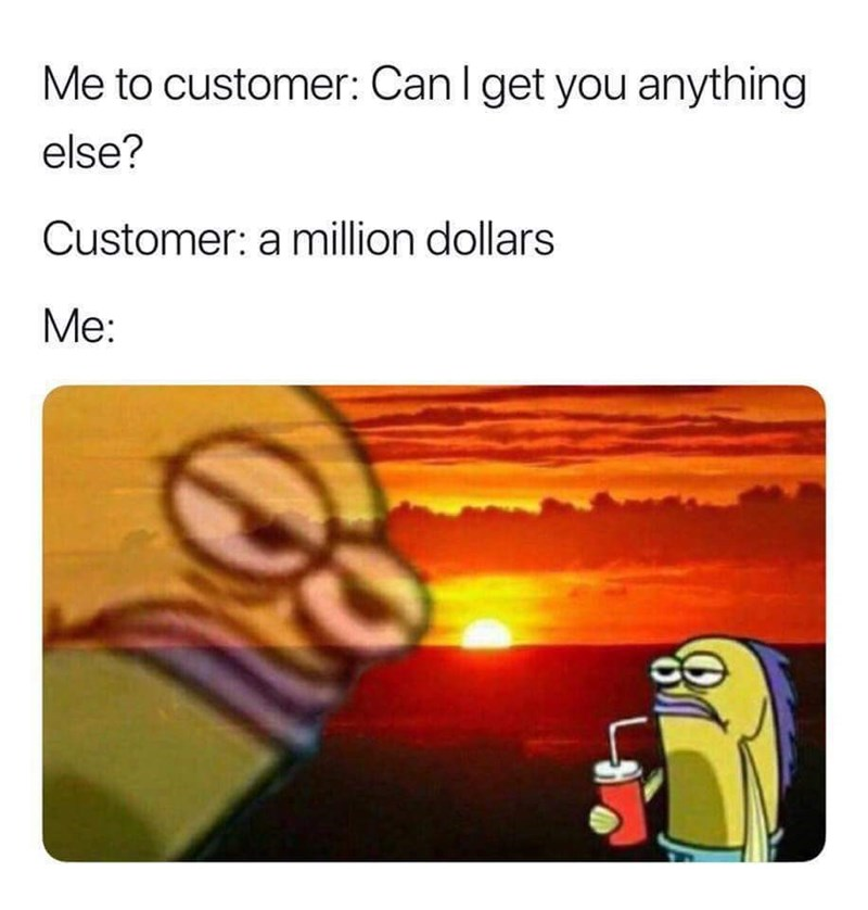 "Random Fish Guy from Spongebob looking annoyed with the caption, ""Me to customer: Can I get you anything else? Customer: A million dollars; Me: ..."""