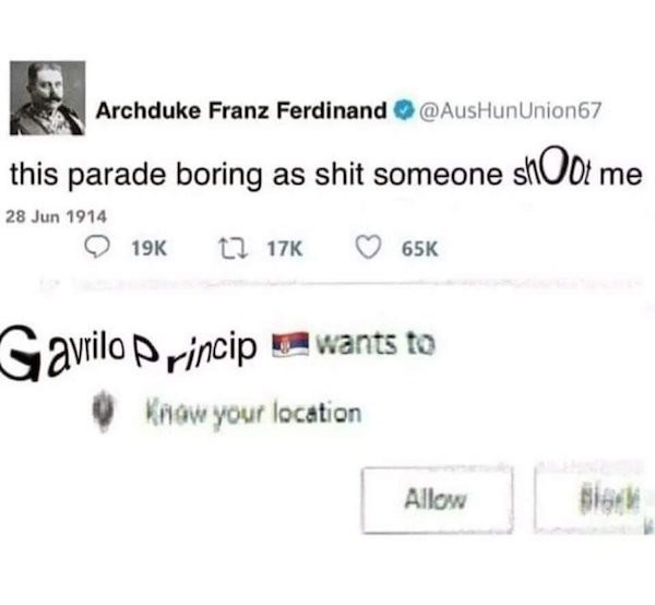 Text - Archduke Franz Ferdinand@AusHunUnion67 this parade boring as shit someone sOot me 28 Jun 1914 t 17K 19K 65K Gavilo rincipants to Know your location Allow