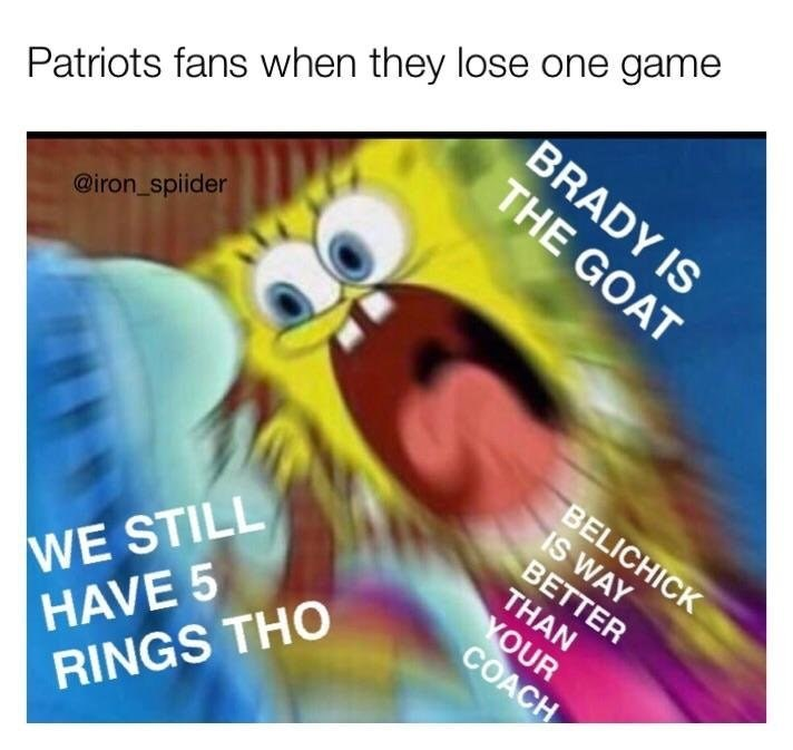 Text - Patriots fans when they lose one game BRADY IS THE GOAT @iron_spiider BELICHICK IS WAY BETTER WE STILL HAVE 5 RINGS THO THAN YOUR COACH