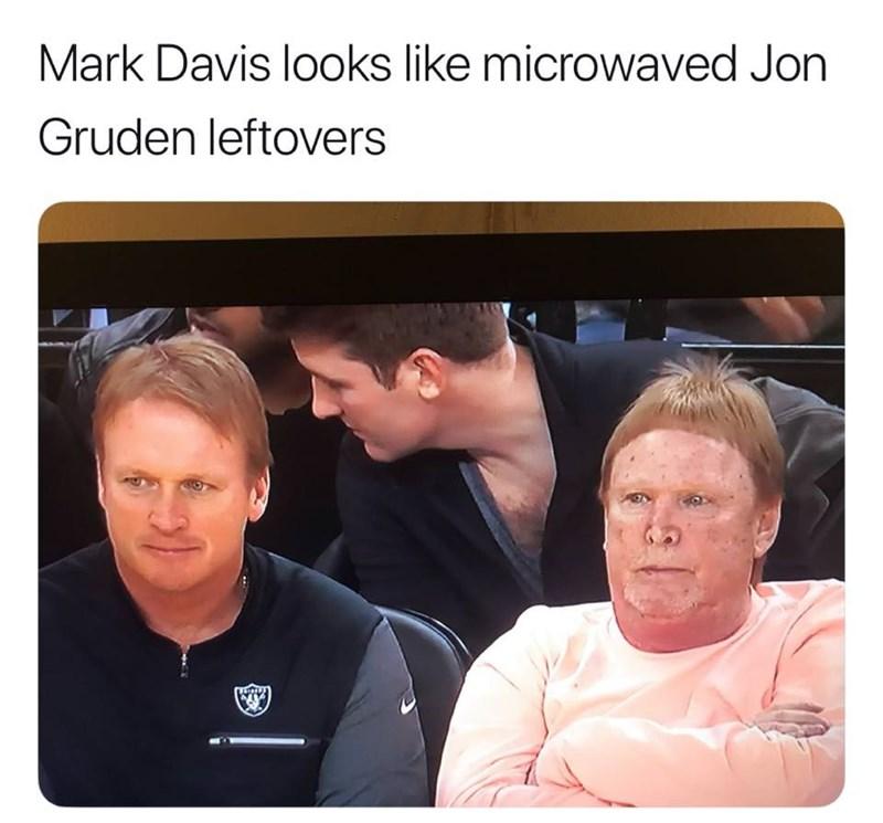 "Pic of Mark Davis sitting next to Jon Gruden under the caption, ""Mark Davis looks like microwaved Jon Gruden leftovers"""