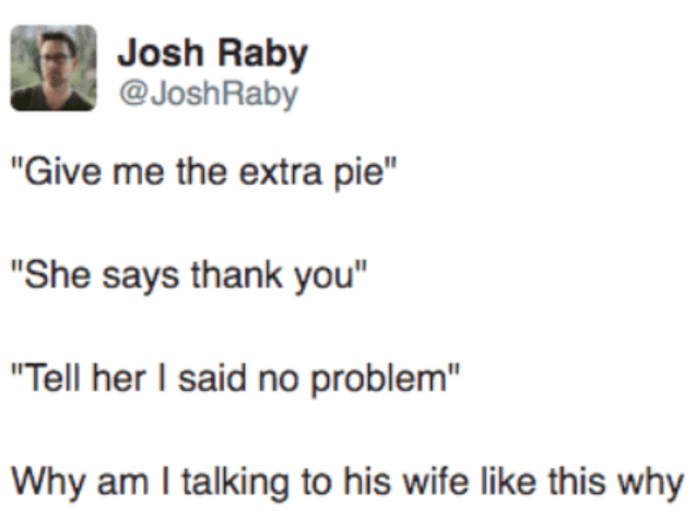"""Text - Josh Raby @JoshRaby """"Give me the extra pie"""" """"She says thank you"""" """"Tell her I said no problem"""" Why am I talking to his wife like this why"""