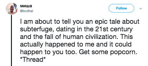 Text - миша Follow @bvdhai I am about to tell you an epic tale about subterfuge, dating in the 21st century and the fall of human civilization. This actually happened to me and it could happen to you too. Get some popcorn. *Thread*