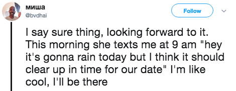 """Text - миша Follow @bvdhai I say sure thing, looking forward to it. This morning she texts me at 9 am """"hey it's gonna rain today but I think it should clear up in time for our date"""" I'm like cool, I'll be there"""