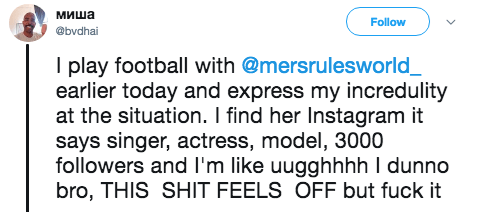 Text - миша Follow @bvdhai I play football with @mersrulesworld_ earlier today and express my incredulity at the situation. I find her Instagram it says singer, actress, model, 3000 followers and I'm like uugghhhh l dunno bro, THIS SHIT FEELS OFF but fuck it