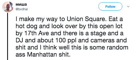 Text - миша Follow @bvdhai I make my way to Union Square. Eat a hot dog and look over by this open lot by 17th Ave and there is a stage and a DJ and about 100 ppl and cameras and shit and I think well this is some random ass Manhattan shit.