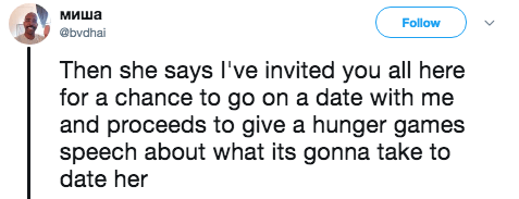 Text - миша Follow @bvdhai Then she says I've invited you all here for a chance to go on a date with me and proceeds to give a hunger games speech about what its gonna take to date her