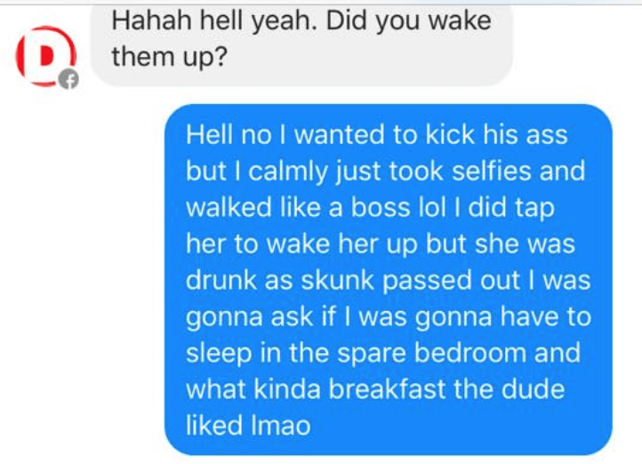 Text - Hahah hell yeah. Did you wake them up? Hell no I wanted to kick his ass but I calmly just took selfies and walked like a boss lol I did tap her to wake her up but she was drunk as skunk passed out I was gonna ask if I was gonna have to sleep in the spare bedroom and what kinda breakfast the dude liked Imao