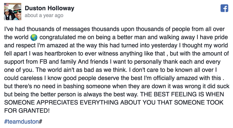 Text - Duston Holloway about a year ago I've had thousands of messages thousands upon thousands of people from all over congratulated me on being a better man and walking away I have pride and respect I'm amazed at the way this had turned into yesterday I thought my world fell apart I was heartbroken to ever witness anything like that , but with the amount of support from FB and family And friends I want to personally thank each and every one of you. The world ain't as bad as we think. I don't c