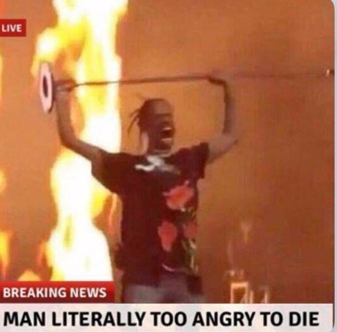 "Pic of Travis Scott yelling on stage with fire in the background with the caption, ""Man literally too angry to die"""