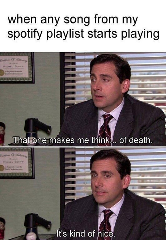 "Michael Scott meme where he's saying, ""That one makes me think...of death. It's kind of nice,"" under the caption, ""When any song from my Spotify playlist starts playing"""
