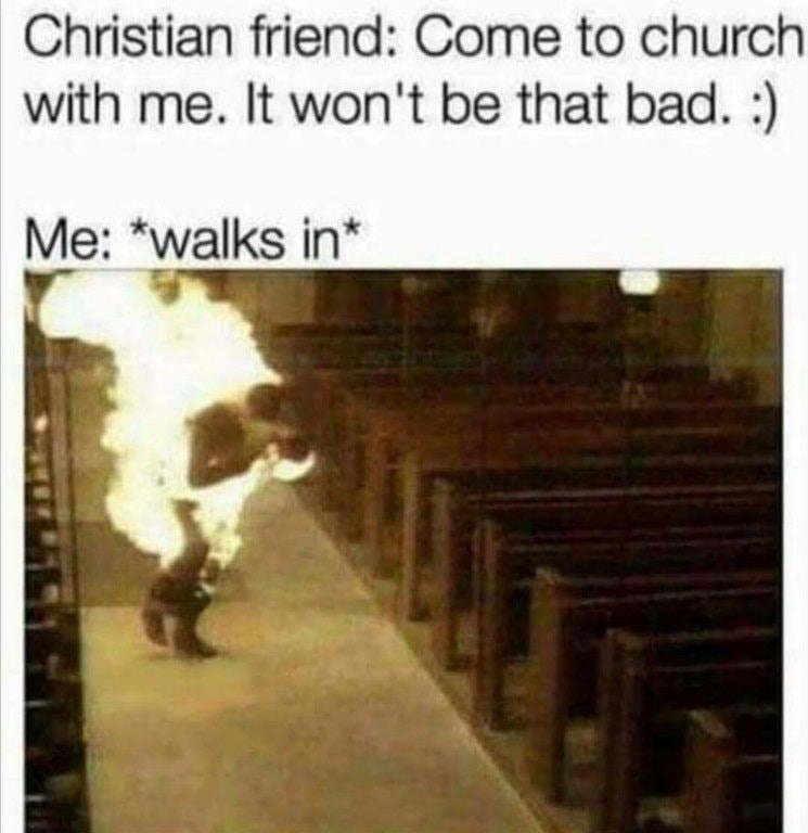 "Pic of a guy walking through a church on fire, under the caption, ""Christian friend: come to church with me. It won't be that bad; me: *walks in*"""